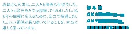 柳島嶺 通塾当時のゼミナール 成城学園校期間講師、現東京第1運営4課・課長 岩﨑さん兄弟は、二人とも優秀な生徒でした。二人とも栄光をとても信頼してくれましたし、私もその信頼に応えるために、全力で指導しました。いい関係が長く続いていることを、本当に嬉しく思っています