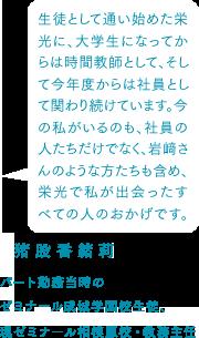 猪俣香緒莉 パート勤務当時のゼミナール成城学園校生徒、現ゼミナール相模原校・教務主任 生徒として通い始めた栄光に、大学生になってからは時間教師として、そして今年度からは社員として関わり続けています。今の私がいるのも、社員の人たちだけでなく、岩﨑さんのような方たちも含め、栄光で私が出会ったすべての人のおかげです。