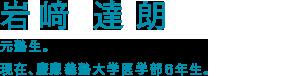 岩崎達朗 元塾生。現在、慶應義塾大学医学部6年生。